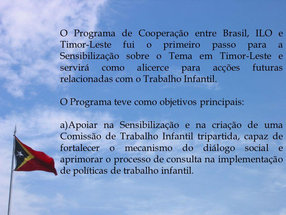 O Programa de Cooperação entre Brasil, ILO e Timor-Leste fui o primeiro passo para a Sensibilização sobre o Tema em Timor-Leste e servirá como alicerce para acções futuras relacionadas com o Trabalho Infantil.