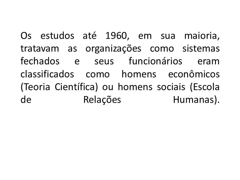 Os estudos até 1960, em sua maioria, tratavam as organizações como sistemas fechados e seus funcionários eram classificados como homens econômicos (Teoria Científica) ou homens sociais (Escola de Relações Humanas).