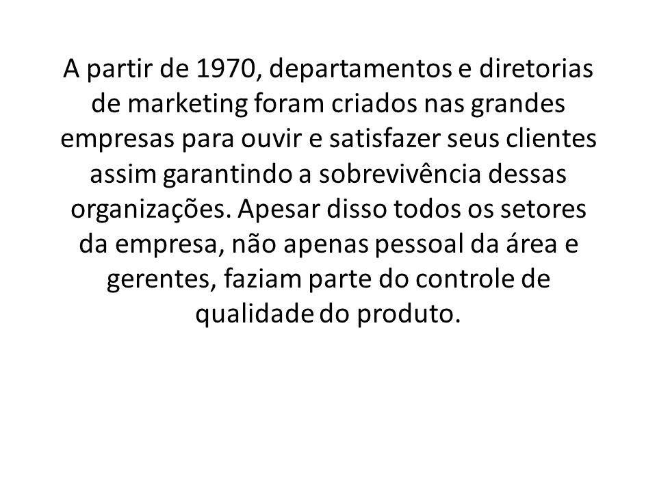 A partir de 1970, departamentos e diretorias de marketing foram criados nas grandes empresas para ouvir e satisfazer seus clientes assim garantindo a sobrevivência dessas organizações.