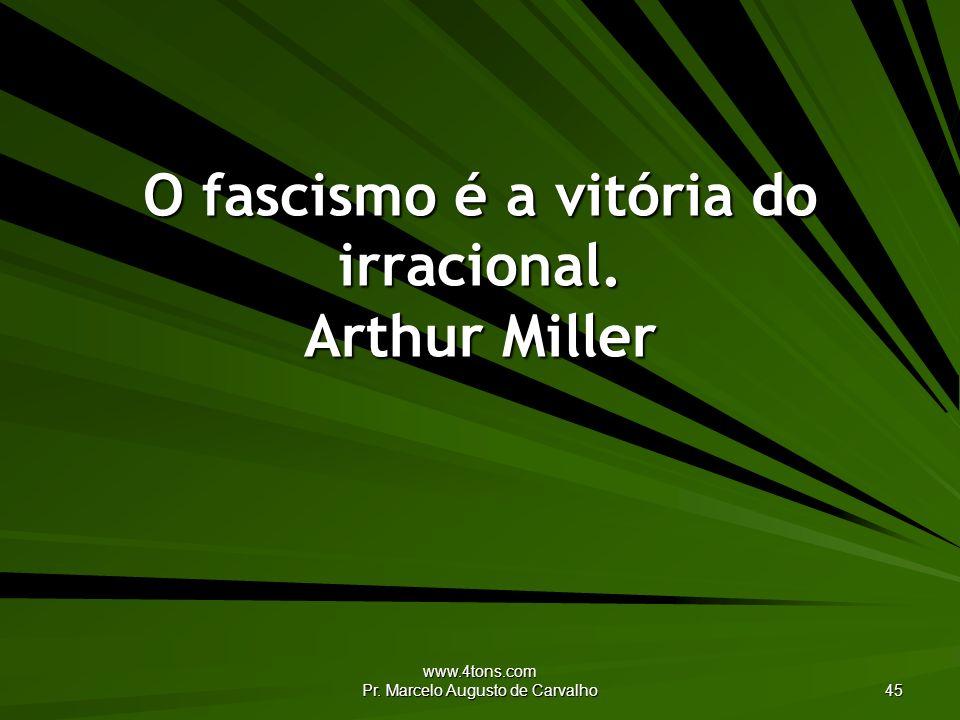 O fascismo é a vitória do irracional. Arthur Miller