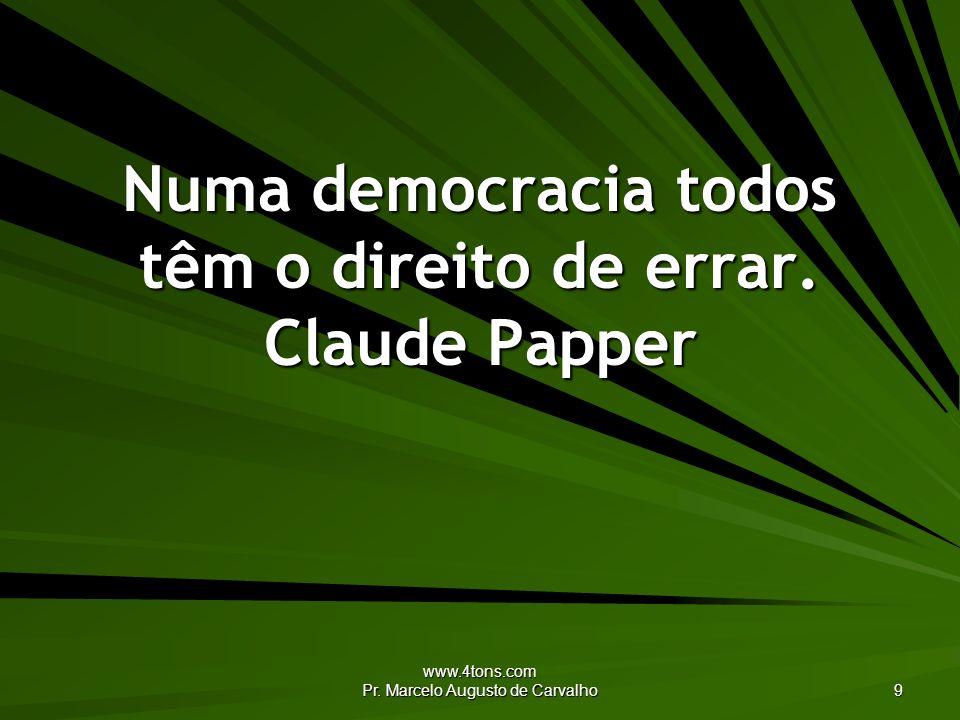 Numa democracia todos têm o direito de errar. Claude Papper