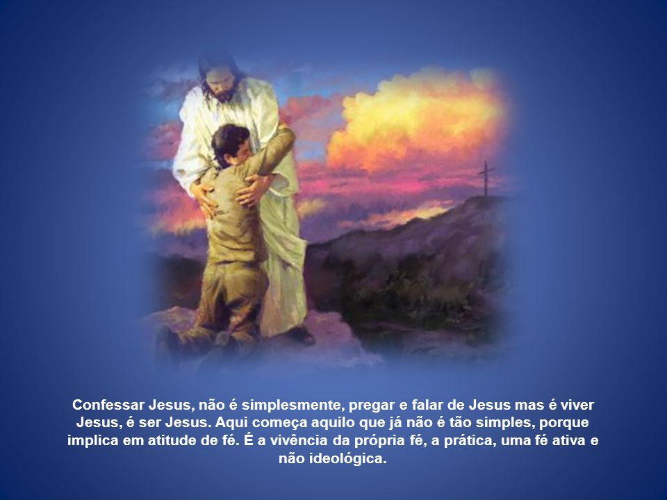 Confessar Jesus, não é simplesmente, pregar e falar de Jesus mas é viver Jesus, é ser Jesus.