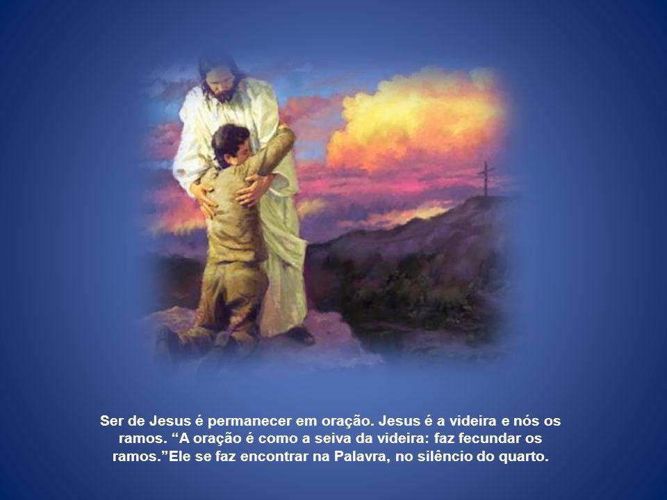 Ser de Jesus é permanecer em oração. Jesus é a videira e nós os ramos