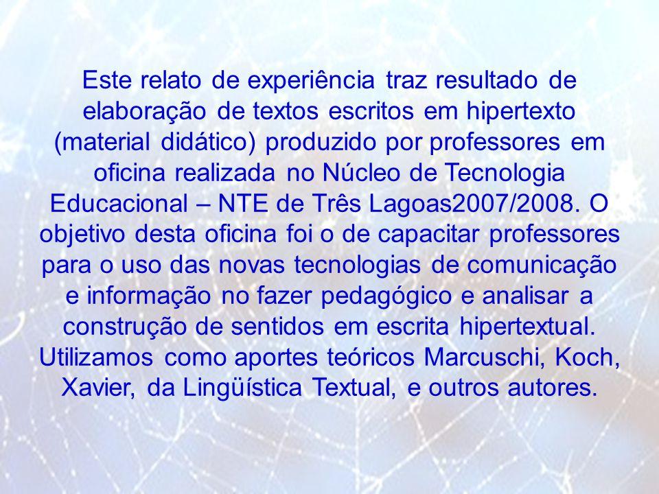 Este relato de experiência traz resultado de elaboração de textos escritos em hipertexto (material didático) produzido por professores em oficina realizada no Núcleo de Tecnologia Educacional – NTE de Três Lagoas2007/2008.