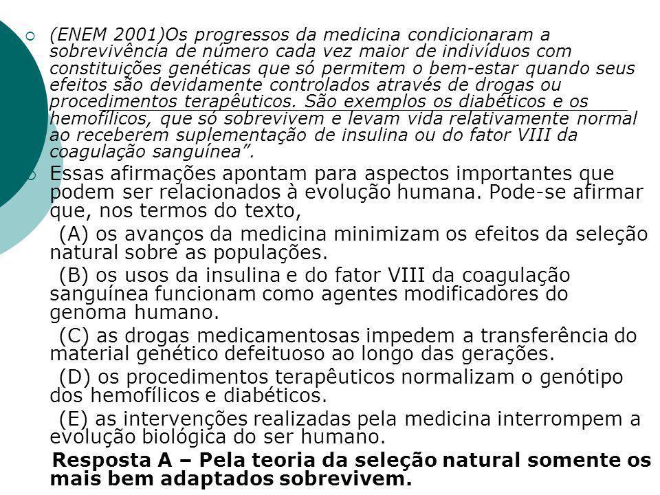 (ENEM 2001)Os progressos da medicina condicionaram a sobrevivência de número cada vez maior de indivíduos com constituições genéticas que só permitem o bem-estar quando seus efeitos são devidamente controlados através de drogas ou procedimentos terapêuticos. São exemplos os diabéticos e os hemofílicos, que só sobrevivem e levam vida relativamente normal ao receberem suplementação de insulina ou do fator VIII da coagulação sanguínea .