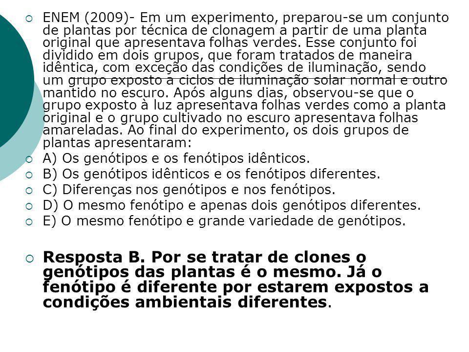 ENEM (2009)- Em um experimento, preparou-se um conjunto de plantas por técnica de clonagem a partir de uma planta original que apresentava folhas verdes. Esse conjunto foi dividido em dois grupos, que foram tratados de maneira idêntica, com exceção das condições de iluminação, sendo um grupo exposto a ciclos de iluminação solar normal e outro mantido no escuro. Após alguns dias, observou-se que o grupo exposto à luz apresentava folhas verdes como a planta original e o grupo cultivado no escuro apresentava folhas amareladas. Ao final do experimento, os dois grupos de plantas apresentaram: