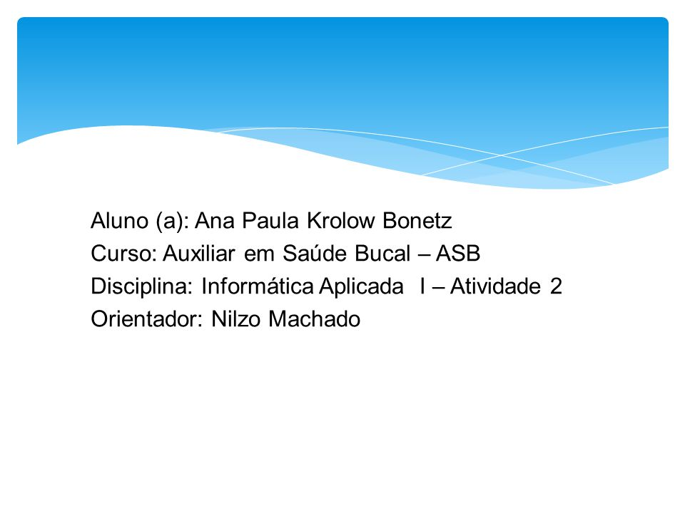 Aluno (a): Ana Paula Krolow Bonetz Curso: Auxiliar em Saúde Bucal – ASB Disciplina: Informática Aplicada I – Atividade 2 Orientador: Nilzo Machado