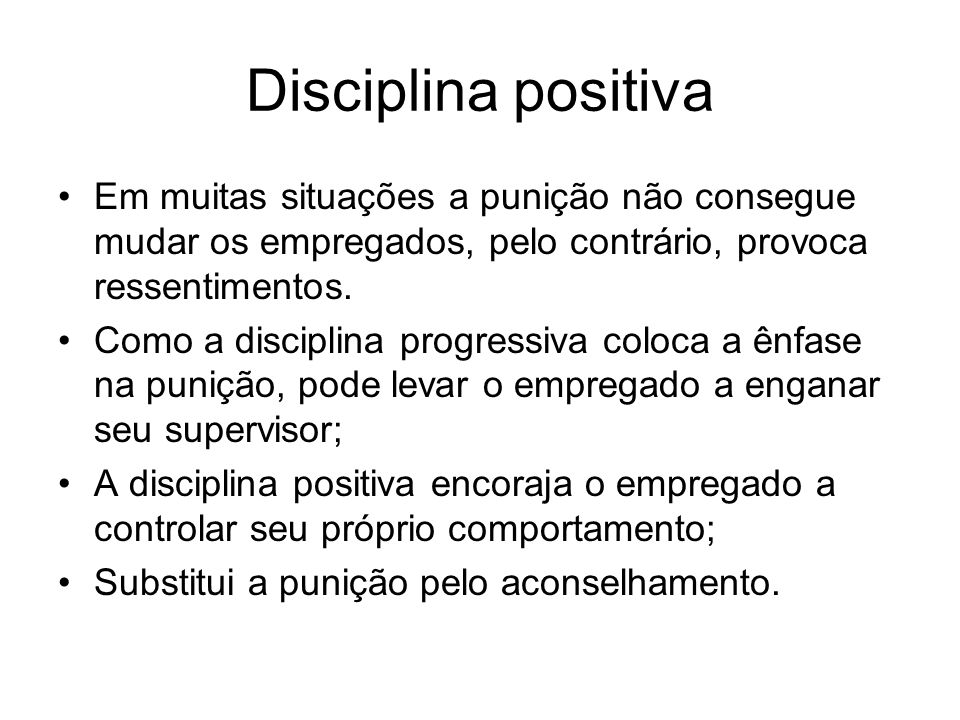 Disciplina positiva Em muitas situações a punição não consegue mudar os empregados, pelo contrário, provoca ressentimentos.