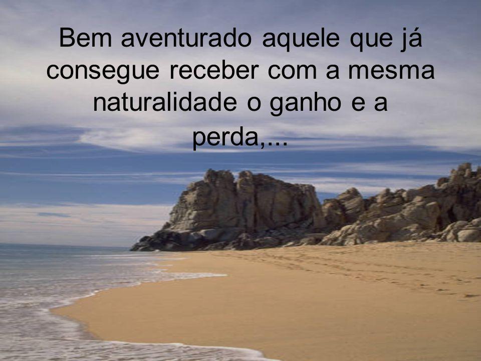 Bem aventurado aquele que já consegue receber com a mesma naturalidade o ganho e a perda,...
