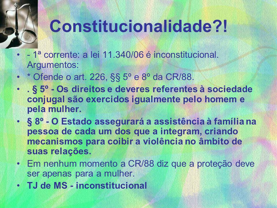 Constitucionalidade ! - 1ª corrente: a lei 11.340/06 é inconstitucional. Argumentos: * Ofende o art. 226, §§ 5º e 8º da CR/88.