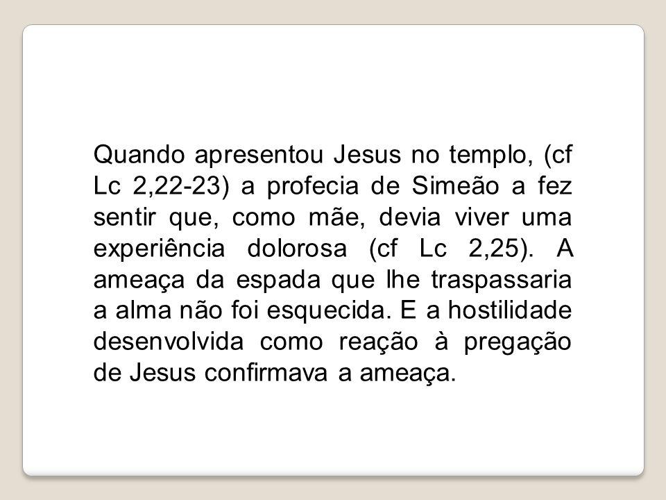 Quando apresentou Jesus no templo, (cf Lc 2,22-23) a profecia de Simeão a fez sentir que, como mãe, devia viver uma experiência dolorosa (cf Lc 2,25).