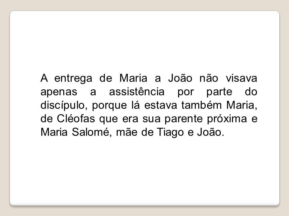 A entrega de Maria a João não visava apenas a assistência por parte do discípulo, porque lá estava também Maria, de Cléofas que era sua parente próxima e Maria Salomé, mãe de Tiago e João.