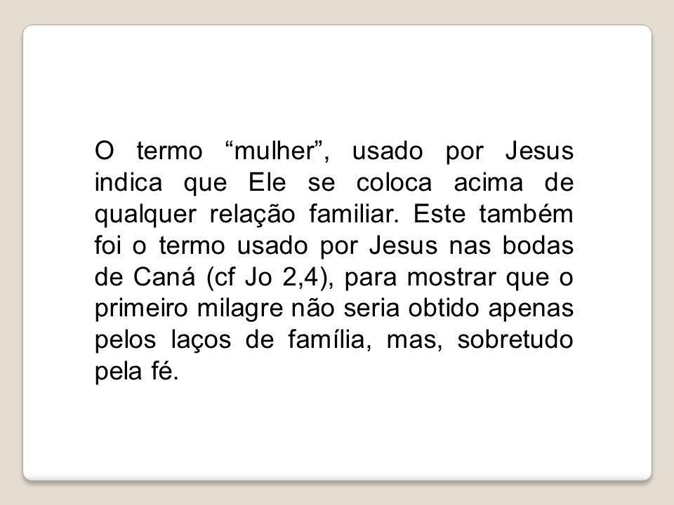 O termo mulher , usado por Jesus indica que Ele se coloca acima de qualquer relação familiar.