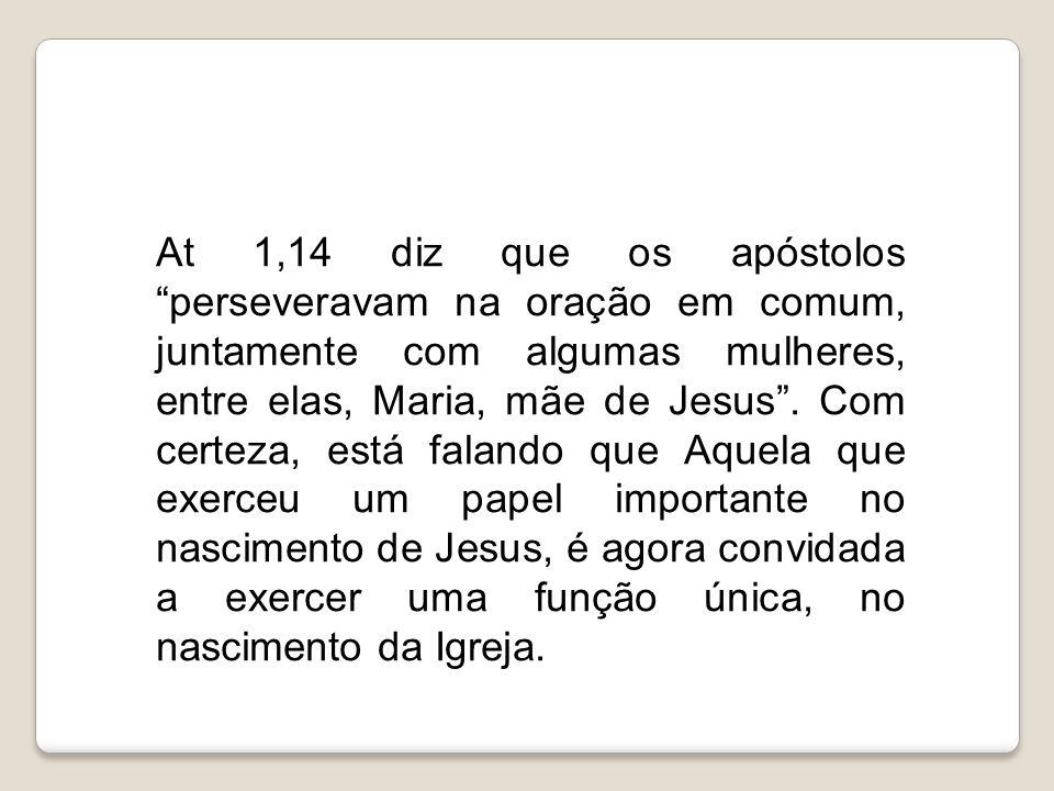 At 1,14 diz que os apóstolos perseveravam na oração em comum, juntamente com algumas mulheres, entre elas, Maria, mãe de Jesus .
