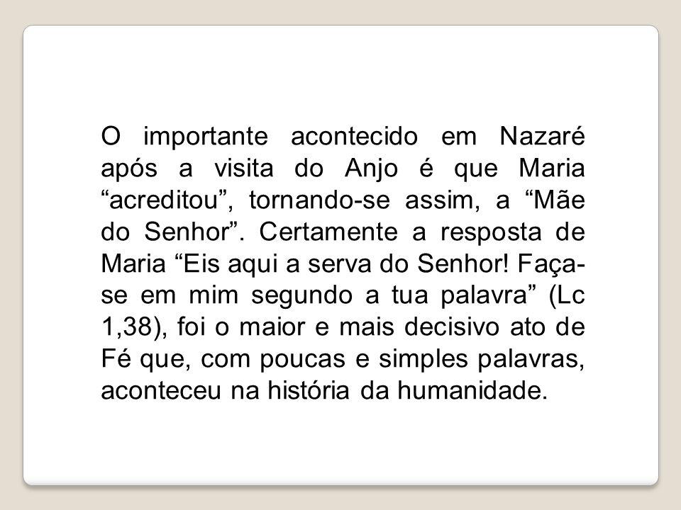O importante acontecido em Nazaré após a visita do Anjo é que Maria acreditou , tornando-se assim, a Mãe do Senhor .