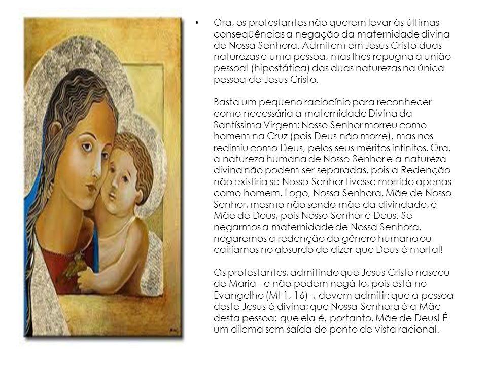 Ora, os protestantes não querem levar às últimas conseqüências a negação da maternidade divina de Nossa Senhora.