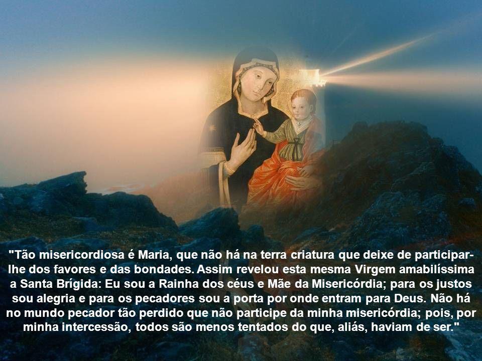 Tão misericordiosa é Maria, que não há na terra criatura que deixe de participar-lhe dos favores e das bondades.