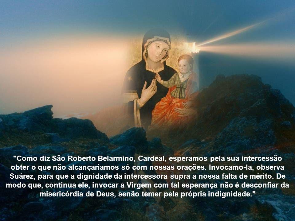 Como diz São Roberto Belarmino, Cardeal, esperamos pela sua intercessão obter o que não alcançaríamos só com nossas orações.
