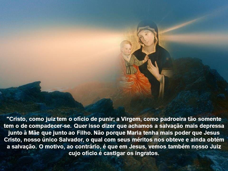 Cristo, como juiz tem o ofício de punir; a Virgem, como padroeira tão somente tem o de compadecer-se.