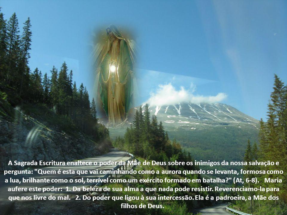 A Sagrada Escritura enaltece o poder da Mãe de Deus sobre os inimigos da nossa salvação e pergunta: Quem é esta que vai caminhando como a aurora quando se levanta, formosa como a lua, brilhante como o sol, terrível como um exército formado em batalha (At, 6-8). Maria aufere este poder: 1.