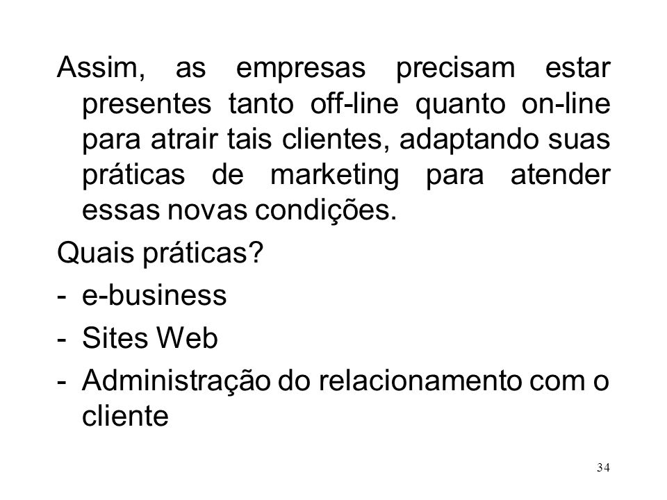 Assim, as empresas precisam estar presentes tanto off-line quanto on-line para atrair tais clientes, adaptando suas práticas de marketing para atender essas novas condições.