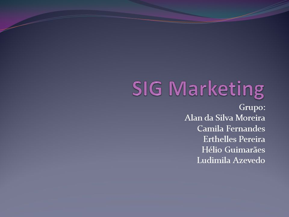 SIG Marketing Grupo: Alan da Silva Moreira Camila Fernandes