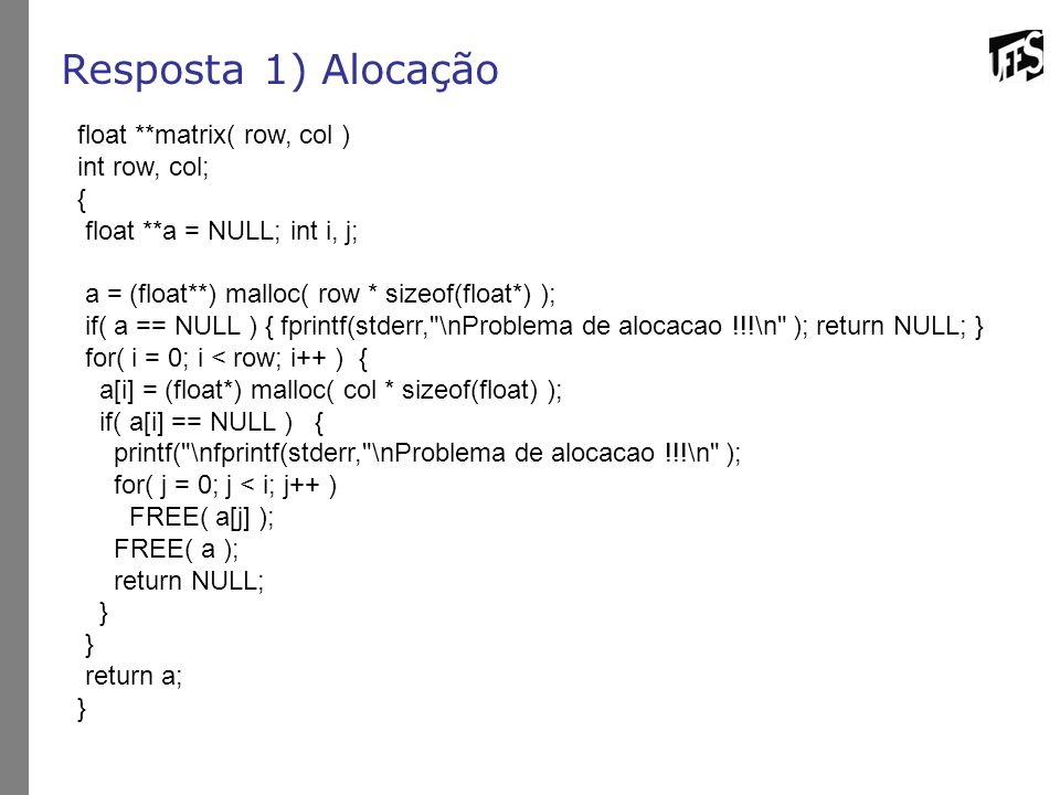 Resposta 1) Alocação float **matrix( row, col ) int row, col; {