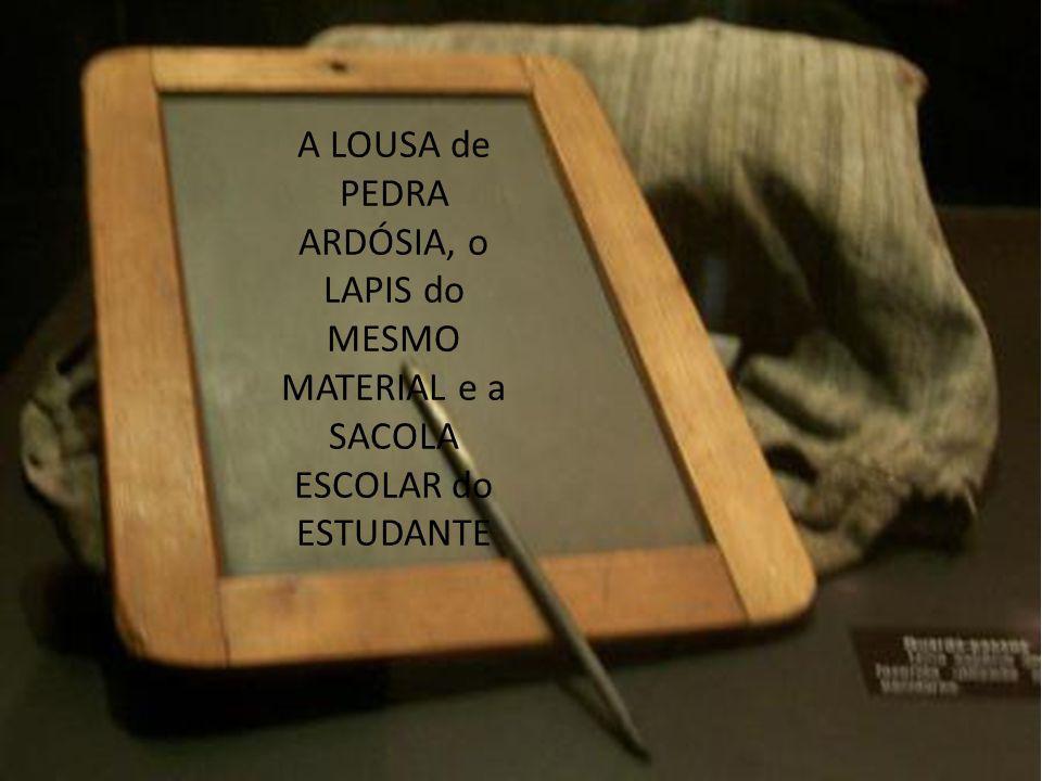 A LOUSA de PEDRA ARDÓSIA, o LAPIS do MESMO MATERIAL e a SACOLA ESCOLAR do ESTUDANTE