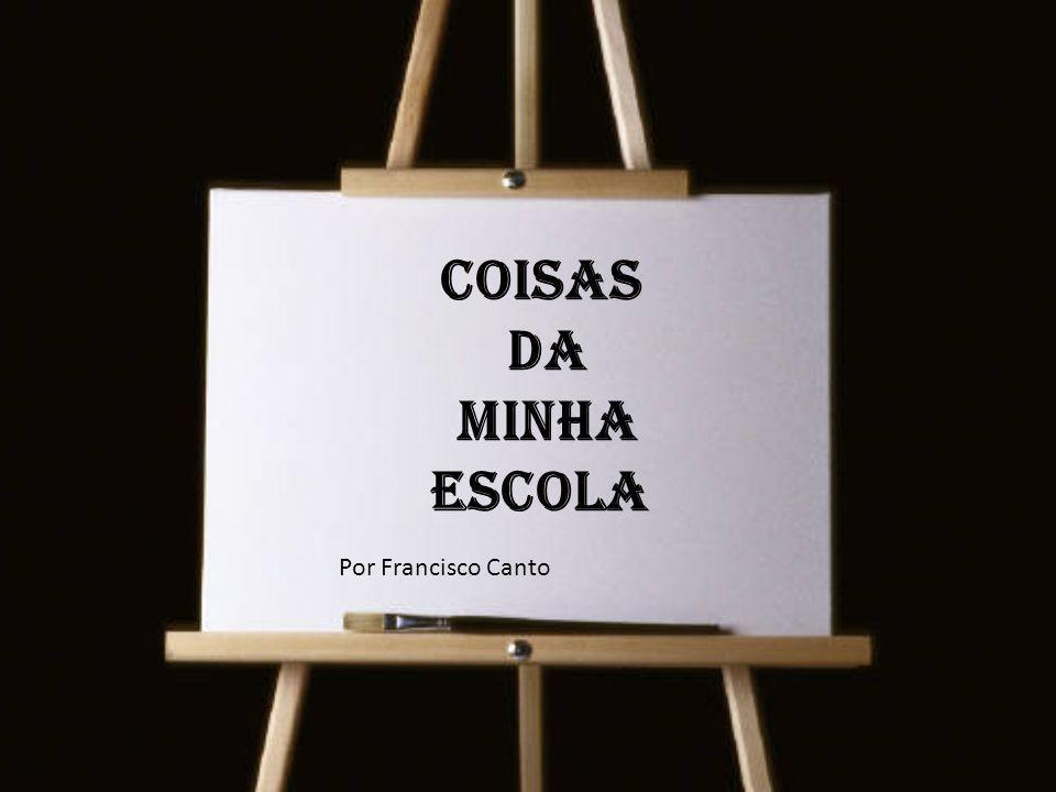 Coisas da minha escola Por Francisco Canto