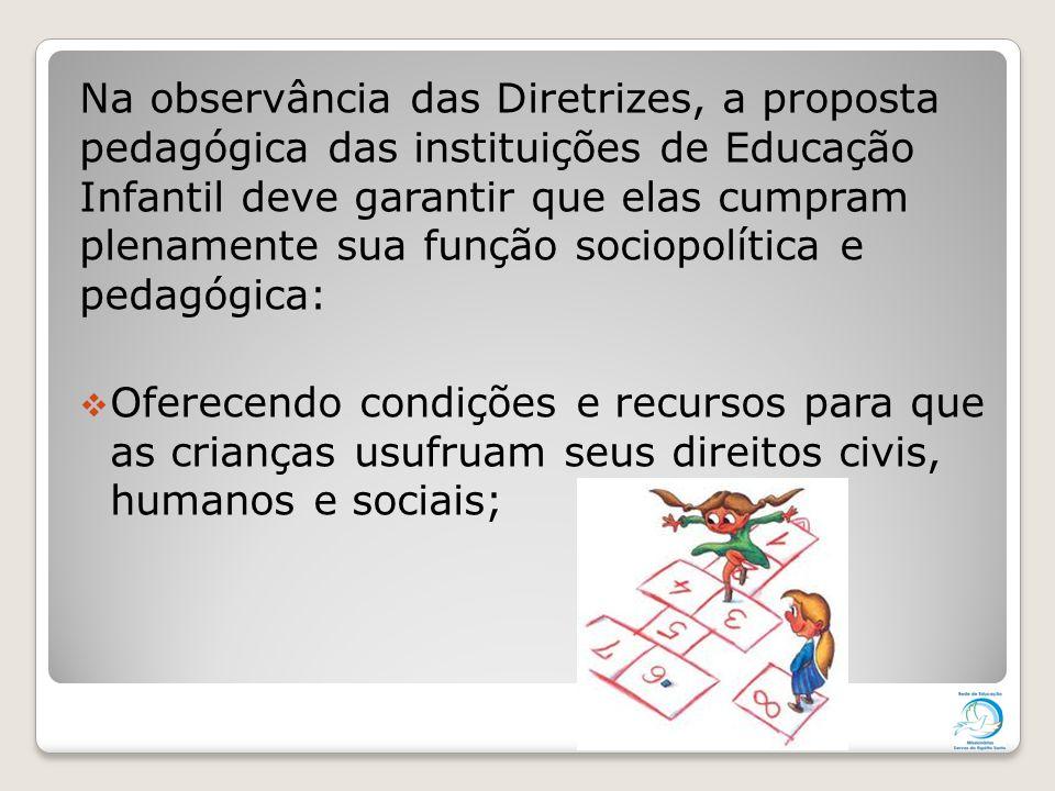 Na observância das Diretrizes, a proposta pedagógica das instituições de Educação Infantil deve garantir que elas cumpram plenamente sua função sociopolítica e pedagógica: