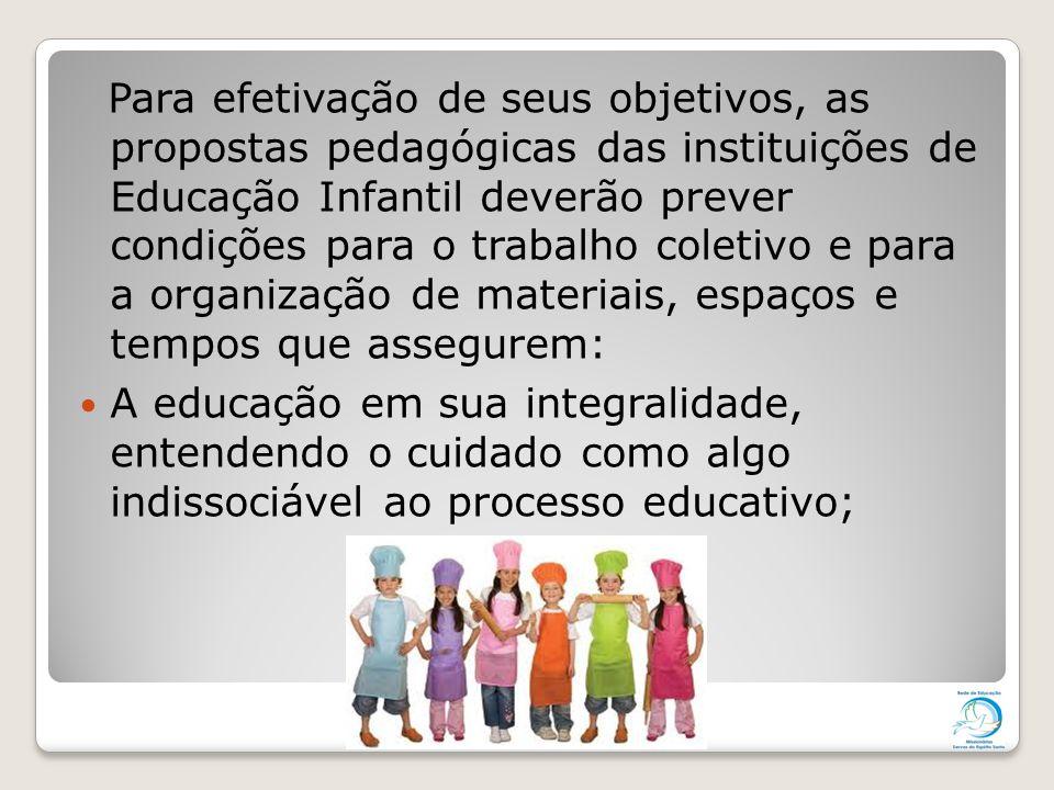 Para efetivação de seus objetivos, as propostas pedagógicas das instituições de Educação Infantil deverão prever condições para o trabalho coletivo e para a organização de materiais, espaços e tempos que assegurem: