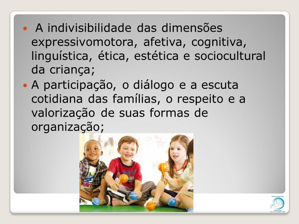 A indivisibilidade das dimensões expressivomotora, afetiva, cognitiva, linguística, ética, estética e sociocultural da criança;