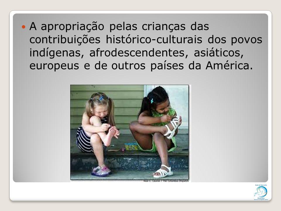 A apropriação pelas crianças das contribuições histórico-culturais dos povos indígenas, afrodescendentes, asiáticos, europeus e de outros países da América.