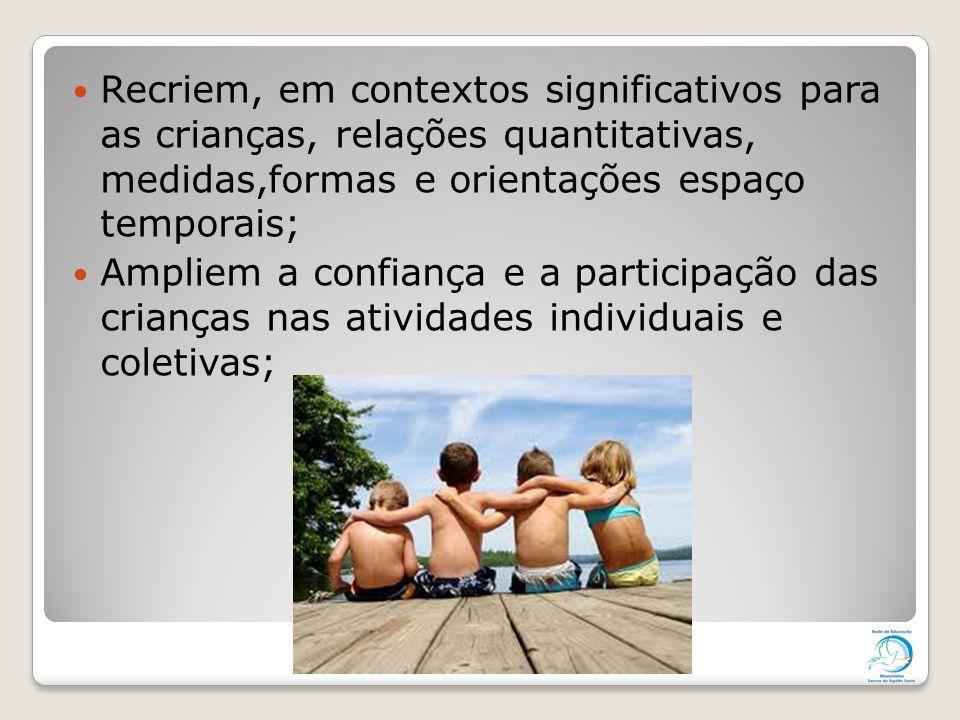 Recriem, em contextos significativos para as crianças, relações quantitativas, medidas,formas e orientações espaço temporais;