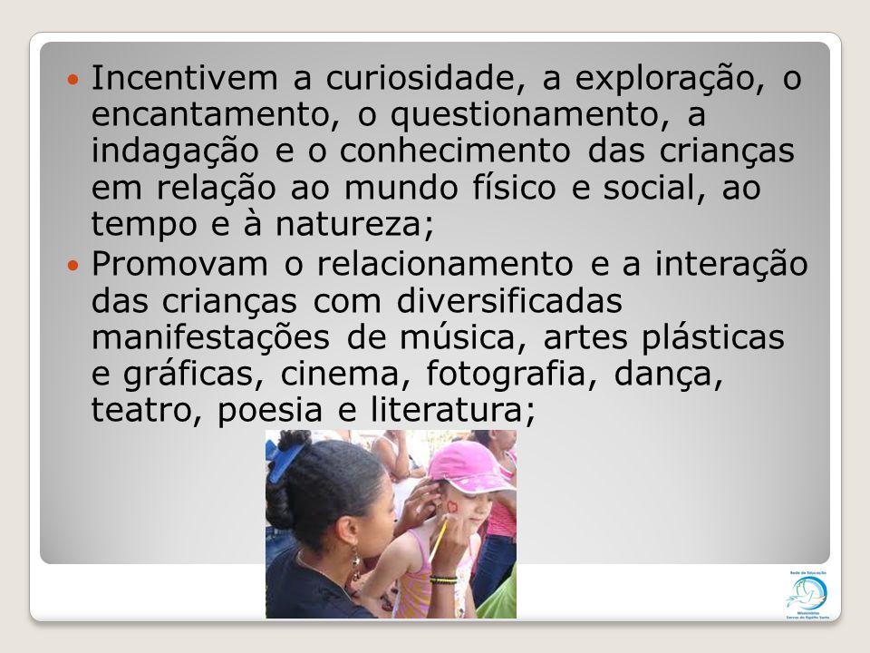 Incentivem a curiosidade, a exploração, o encantamento, o questionamento, a indagação e o conhecimento das crianças em relação ao mundo físico e social, ao tempo e à natureza;