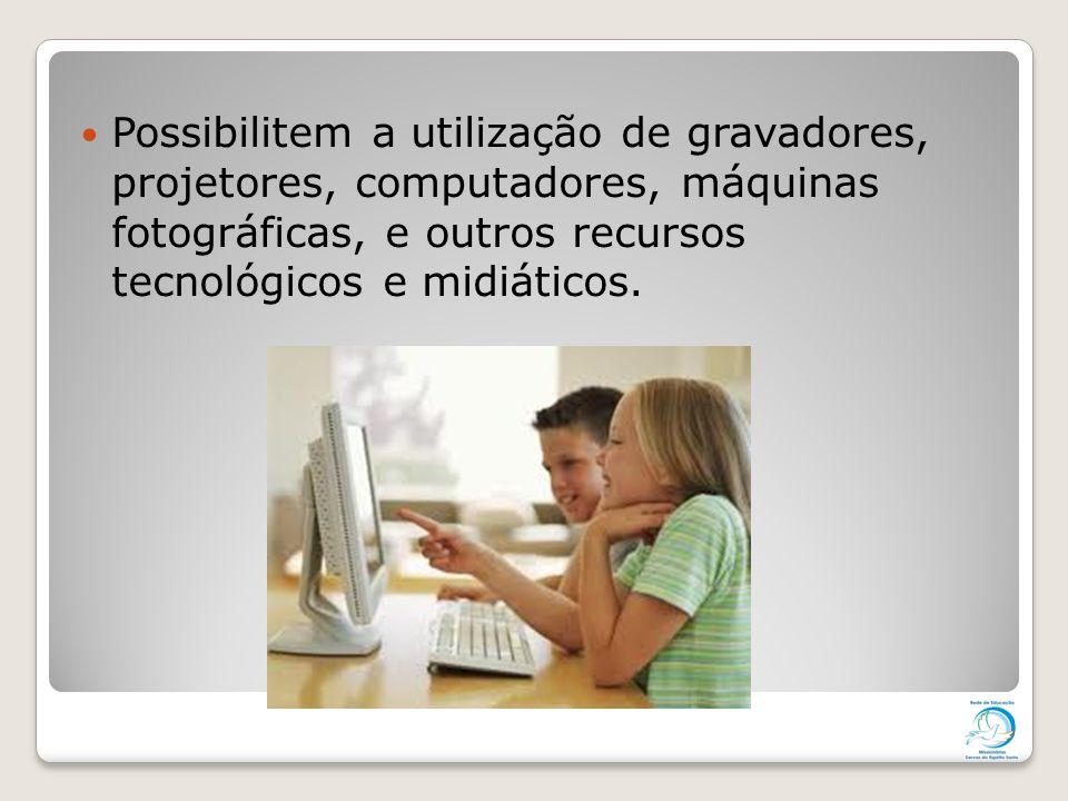 Possibilitem a utilização de gravadores, projetores, computadores, máquinas fotográficas, e outros recursos tecnológicos e midiáticos.