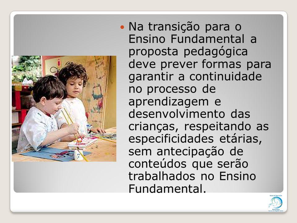 Na transição para o Ensino Fundamental a proposta pedagógica deve prever formas para garantir a continuidade no processo de aprendizagem e desenvolvimento das crianças, respeitando as especificidades etárias, sem antecipação de conteúdos que serão trabalhados no Ensino Fundamental.