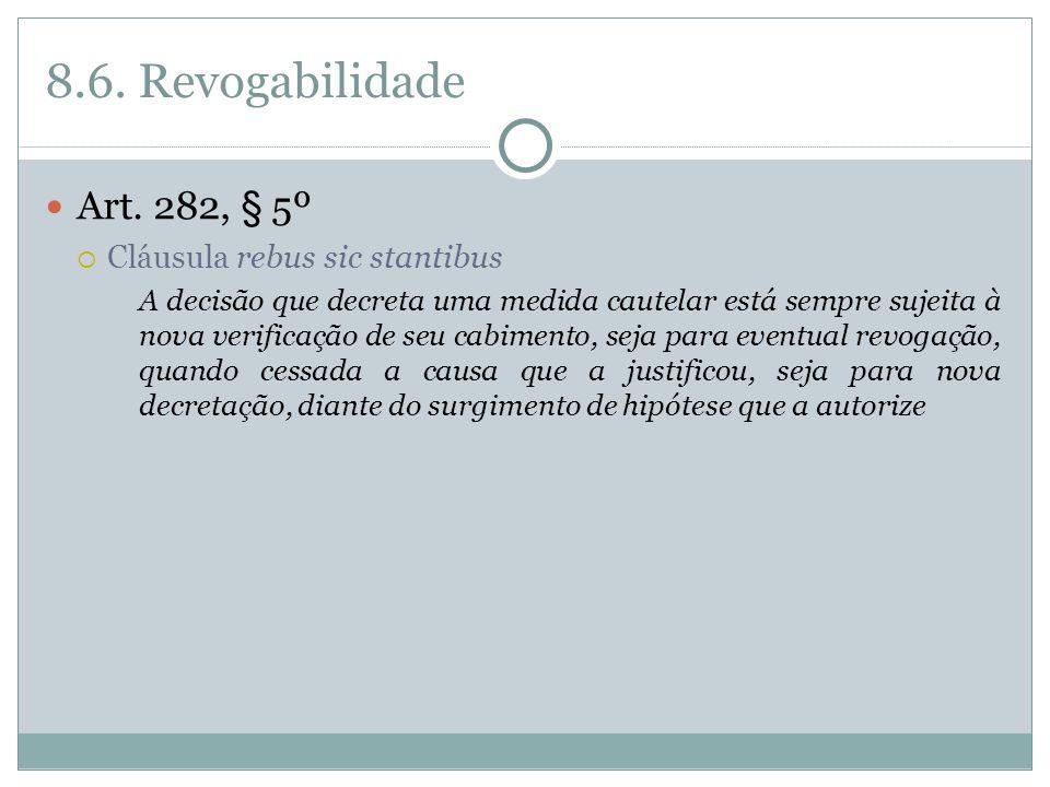 8.6. Revogabilidade Art. 282, § 5º Cláusula rebus sic stantibus