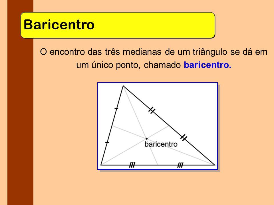 Baricentro O encontro das três medianas de um triângulo se dá em um único ponto, chamado baricentro.