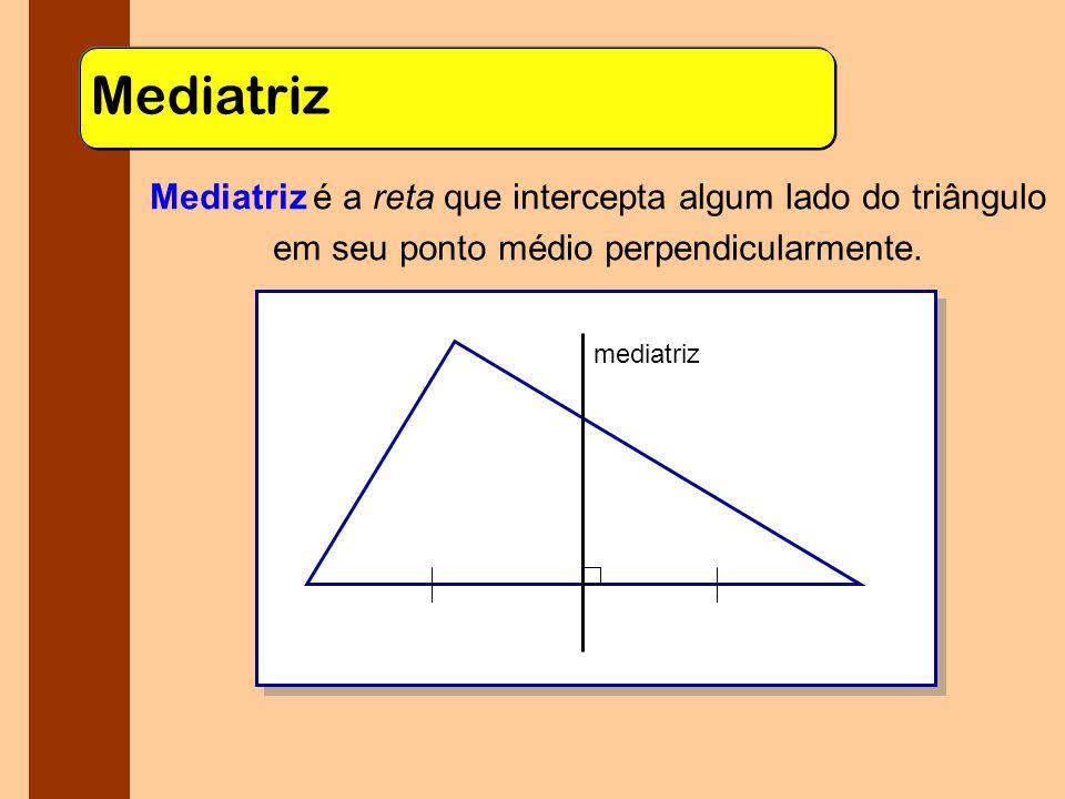 Mediatriz Mediatriz é a reta que intercepta algum lado do triângulo em seu ponto médio perpendicularmente.