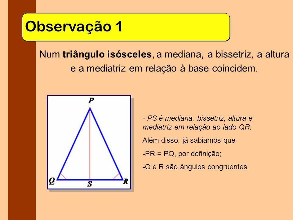 Observação 1 Num triângulo isósceles, a mediana, a bissetriz, a altura e a mediatriz em relação à base coincidem.