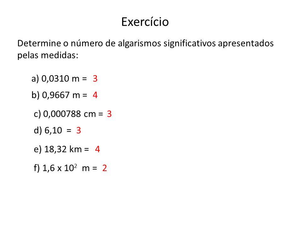 Exercício Determine o número de algarismos significativos apresentados pelas medidas: a) 0,0310 m =