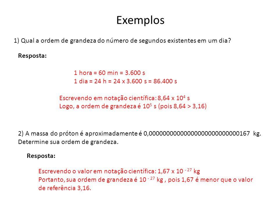Exemplos 1) Qual a ordem de grandeza do número de segundos existentes em um dia