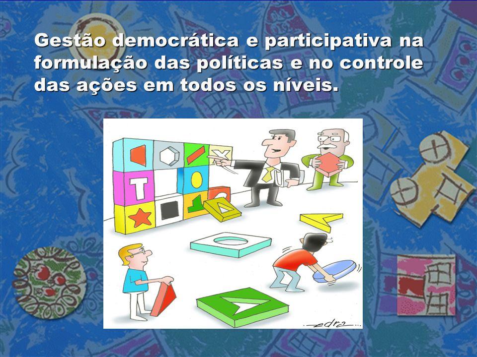 Gestão democrática e participativa na formulação das políticas e no controle das ações em todos os níveis.