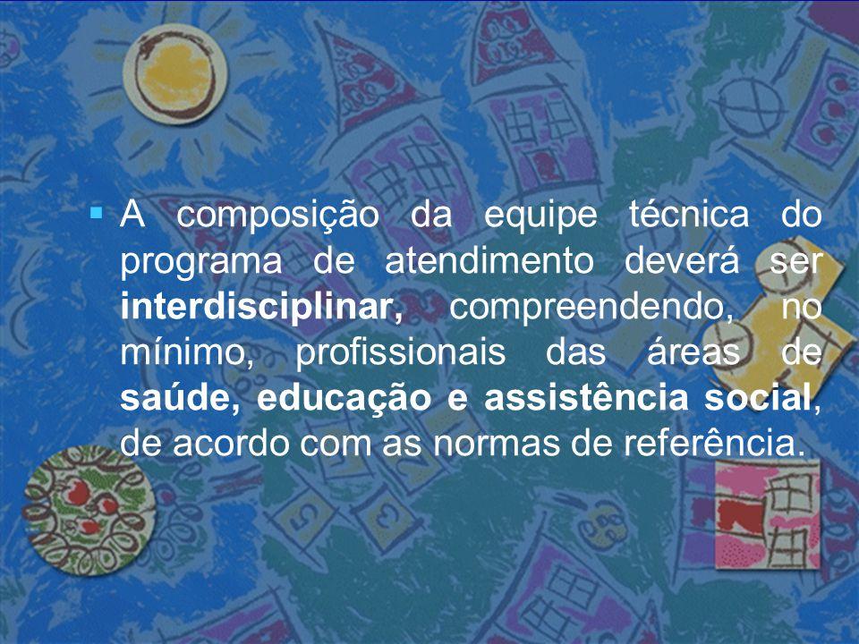A composição da equipe técnica do programa de atendimento deverá ser interdisciplinar, compreendendo, no mínimo, profissionais das áreas de saúde, educação e assistência social, de acordo com as normas de referência.