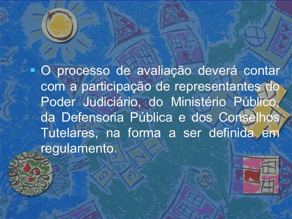 O processo de avaliação deverá contar com a participação de representantes do Poder Judiciário, do Ministério Público, da Defensoria Pública e dos Conselhos Tutelares, na forma a ser definida em regulamento.