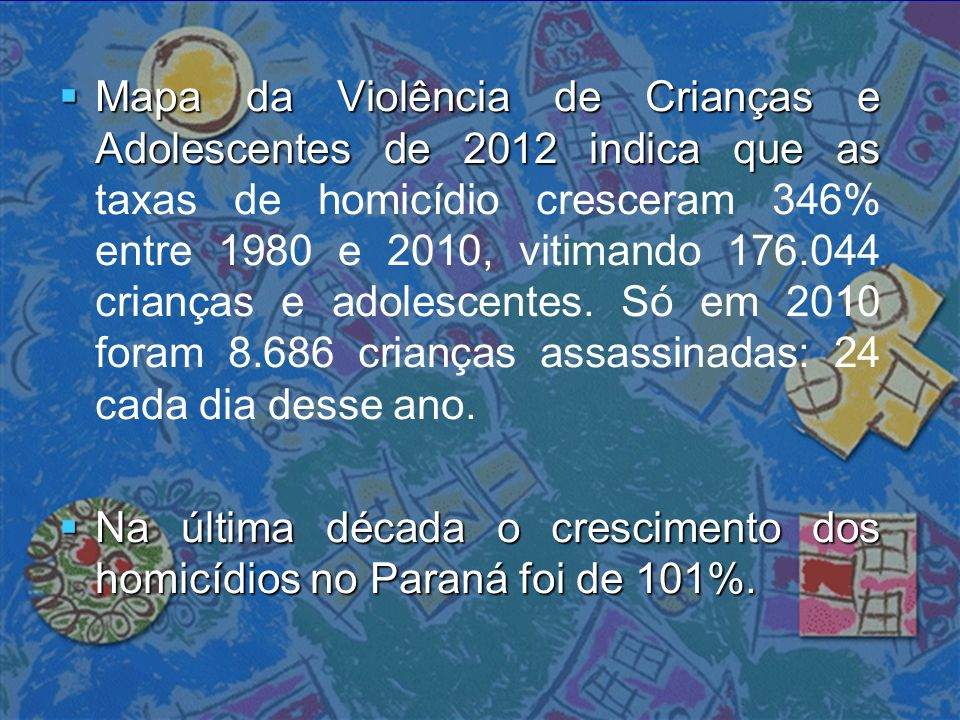 Mapa da Violência de Crianças e Adolescentes de 2012 indica que as taxas de homicídio cresceram 346% entre 1980 e 2010, vitimando 176.044 crianças e adolescentes. Só em 2010 foram 8.686 crianças assassinadas: 24 cada dia desse ano.