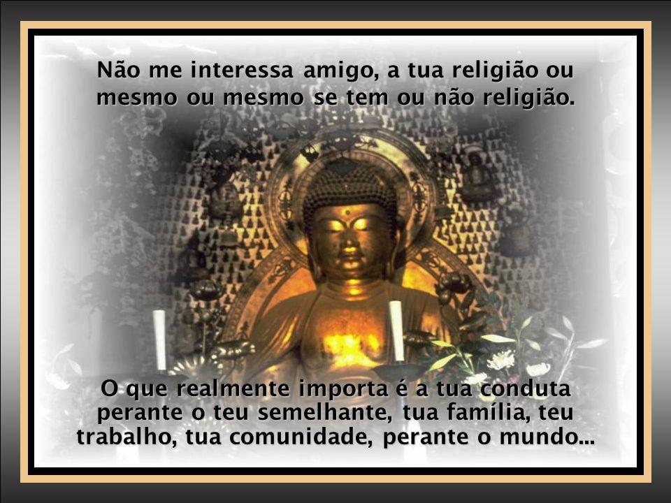 Não me interessa amigo, a tua religião ou mesmo ou mesmo se tem ou não religião.