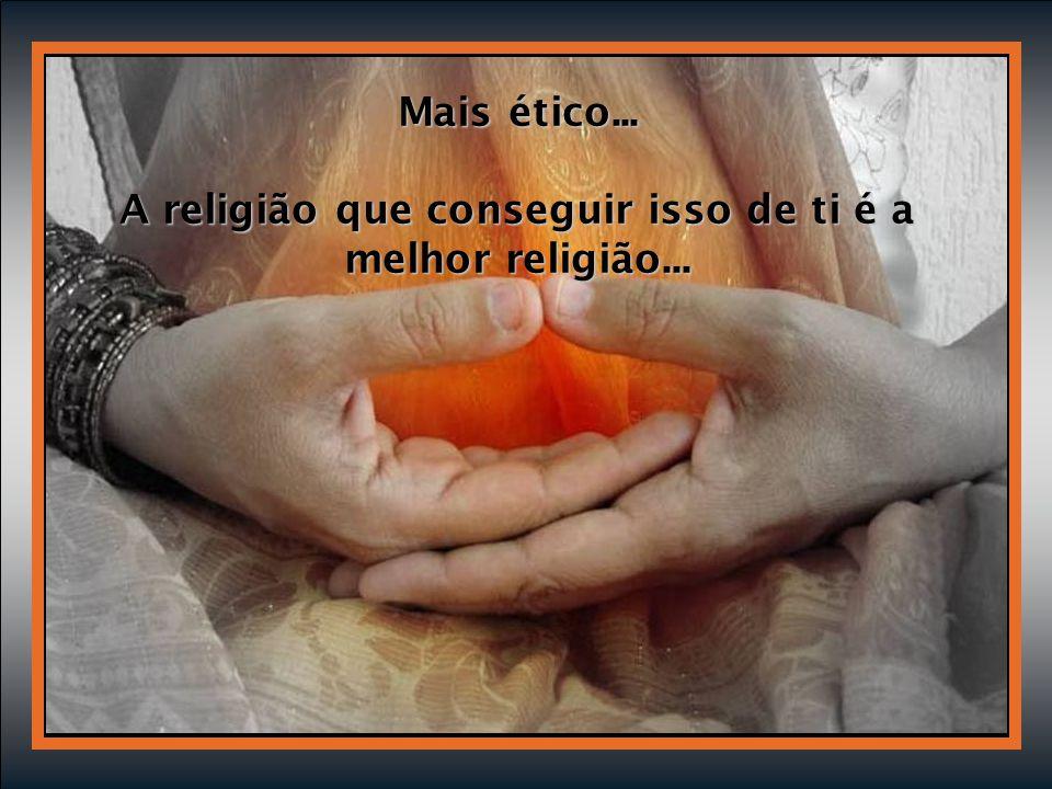 Mais ético... A religião que conseguir isso de ti é a melhor religião...