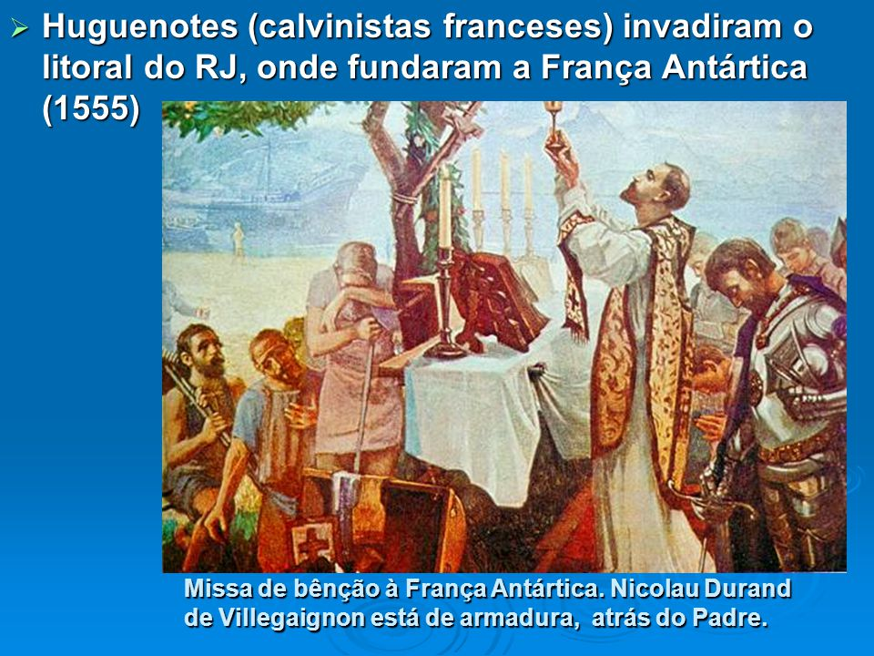 Huguenotes (calvinistas franceses) invadiram o litoral do RJ, onde fundaram a França Antártica (1555)